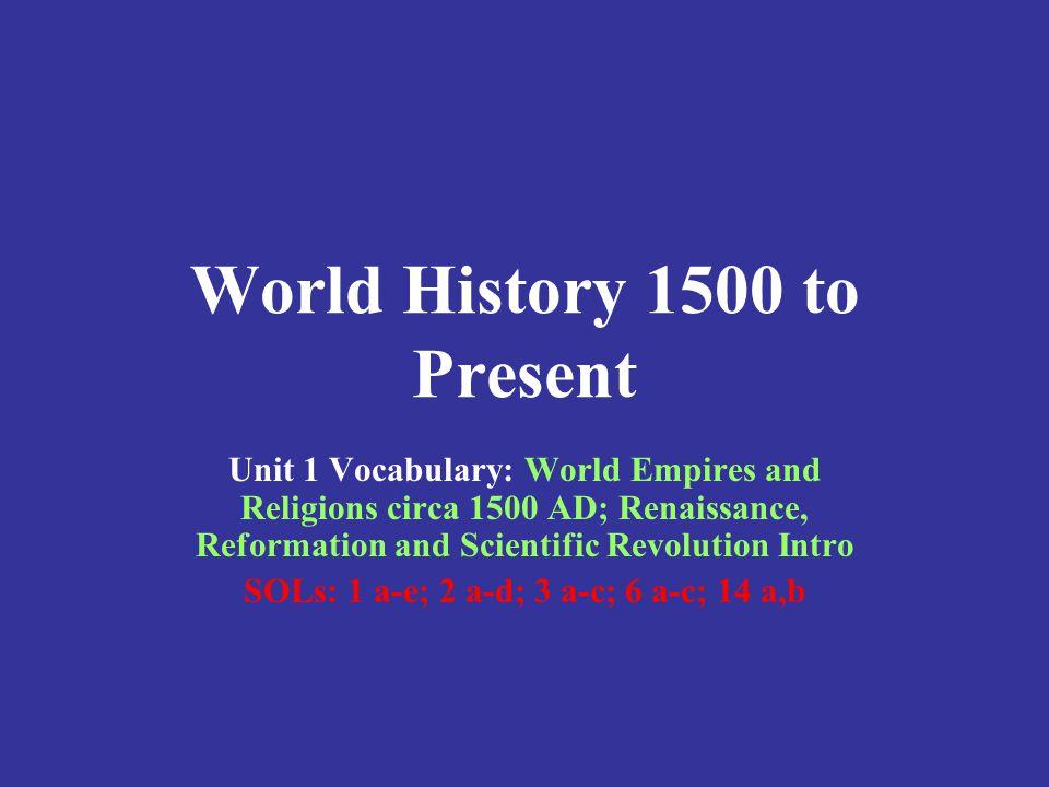World History 1500 to Present Unit 1 Vocabulary: World Empires and Religions circa 1500 AD; Renaissance, Reformation and Scientific Revolution Intro S
