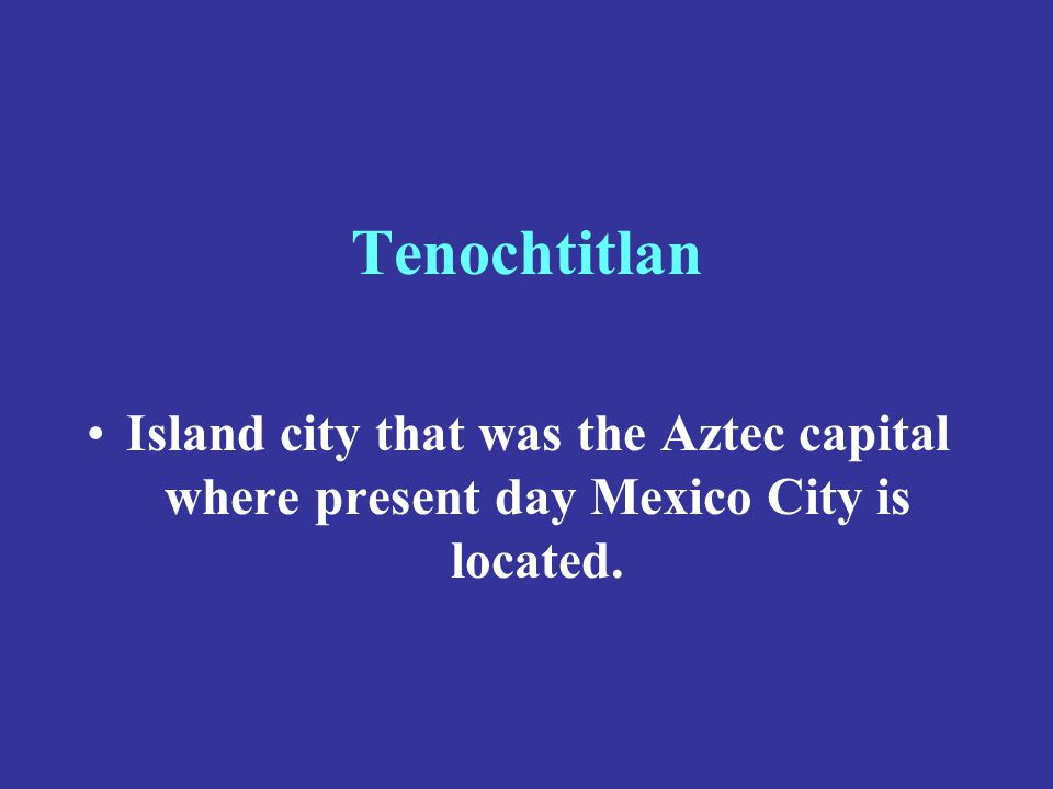 Tenochtitlan Island city that was the Aztec capital where present day Mexico City is located.
