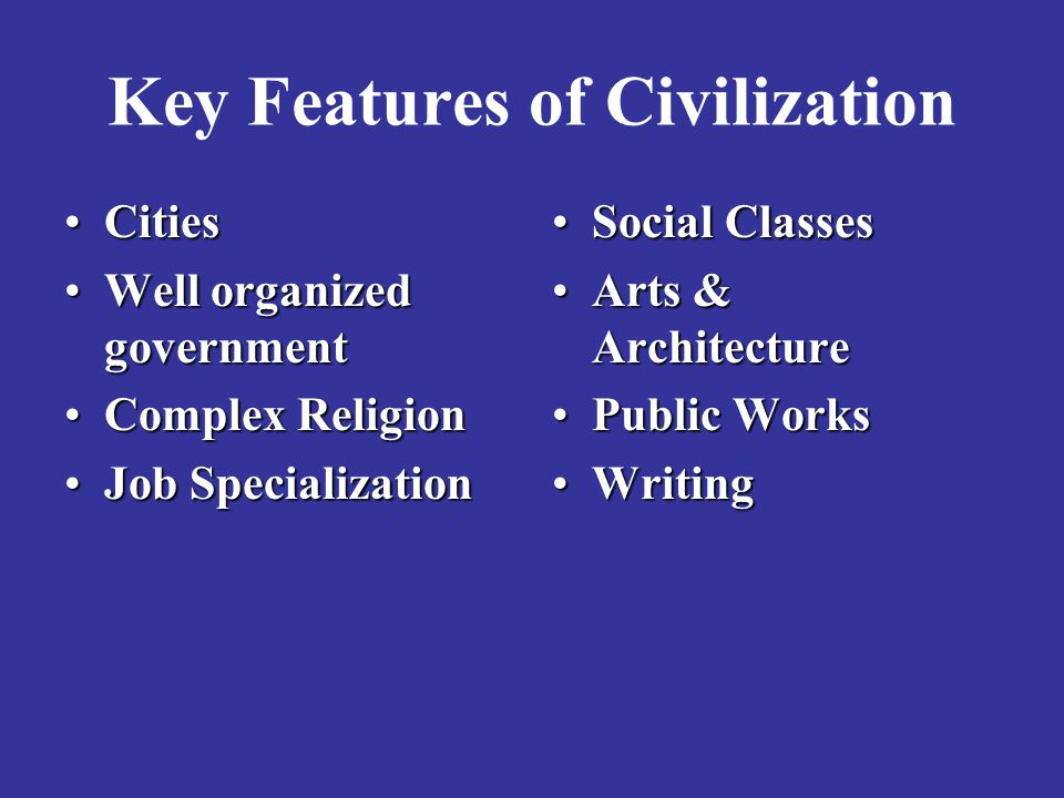 Key Features of Civilization CitiesCities Well organized governmentWell organized government Complex ReligionComplex Religion Job SpecializationJob Sp