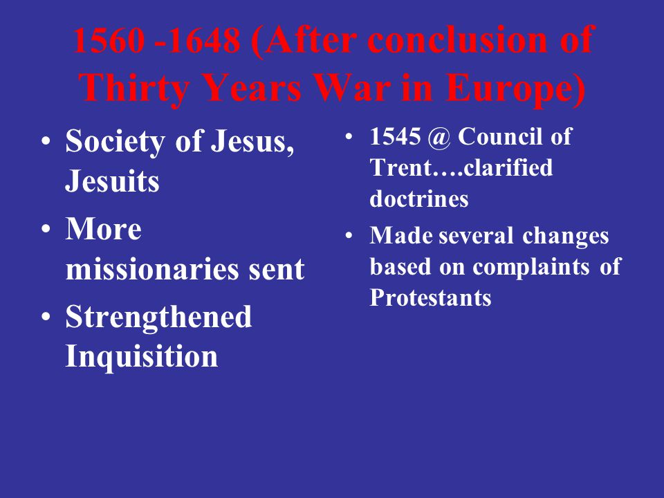 1560 -1648 (After conclusion of Thirty Years War in Europe) Society of Jesus, Jesuits More missionaries sent Strengthened Inquisition 1545 @ Council o