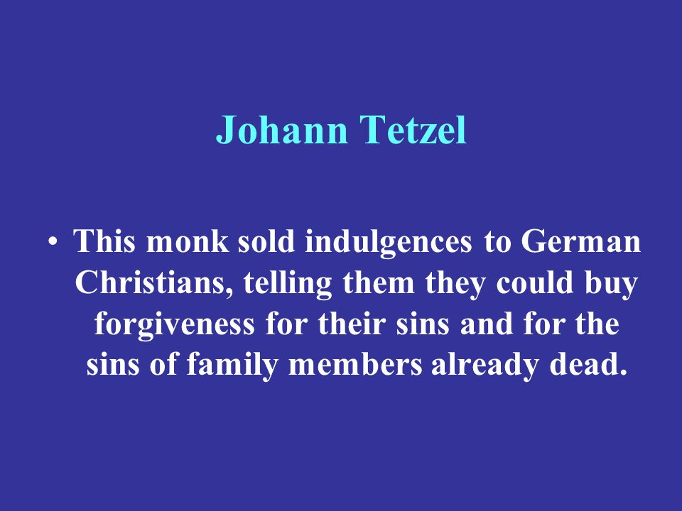Johann Tetzel This monk sold indulgences to German Christians, telling them they could buy forgiveness for their sins and for the sins of family membe