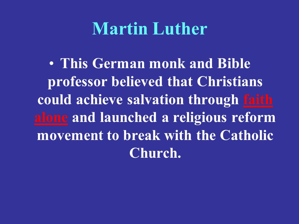 Martin Luther This German monk and Bible professor believed that Christians could achieve salvation through faith alone and launched a religious refor