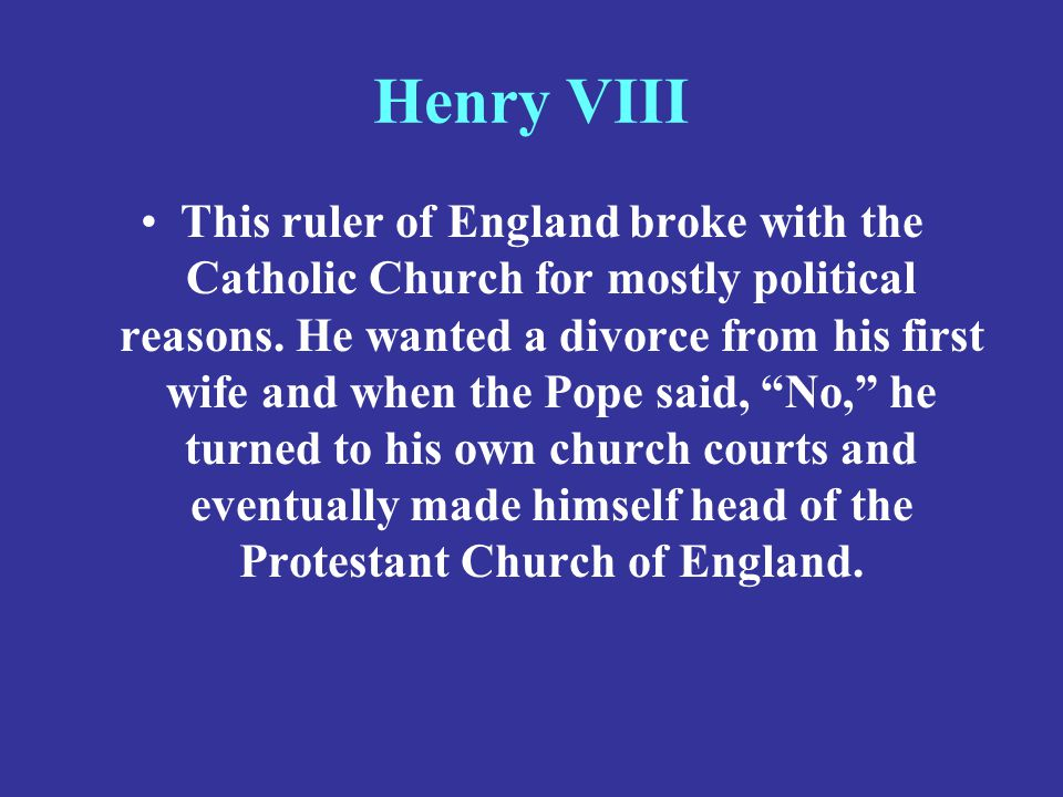 Henry VIII This ruler of England broke with the Catholic Church for mostly political reasons. He wanted a divorce from his first wife and when the Pop