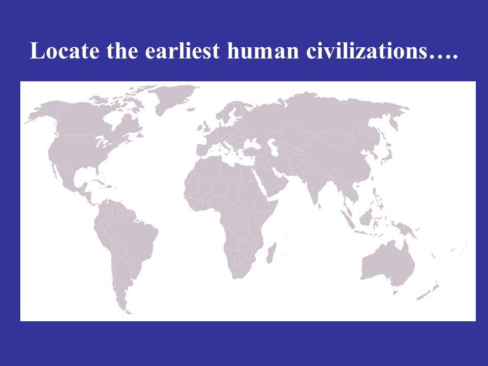 Locate the earliest human civilizations….