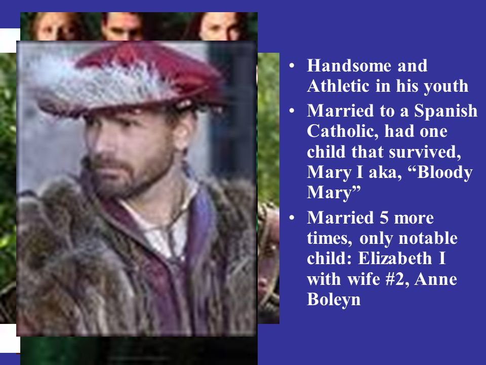 """Handsome and Athletic in his youth Married to a Spanish Catholic, had one child that survived, Mary I aka, """"Bloody Mary"""" Married 5 more times, only no"""