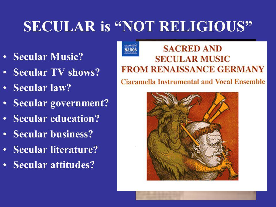 "SECULAR is ""NOT RELIGIOUS"" Secular Music? Secular TV shows? Secular law? Secular government? Secular education? Secular business? Secular literature?"