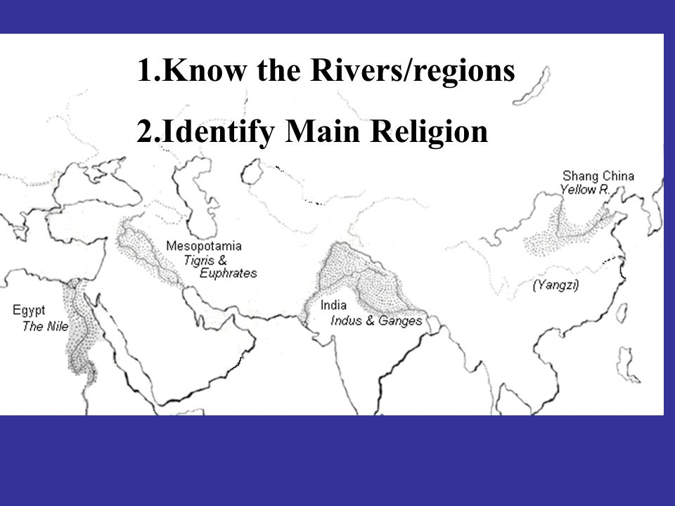 1.Know the Rivers/regions 2.Identify Main Religion