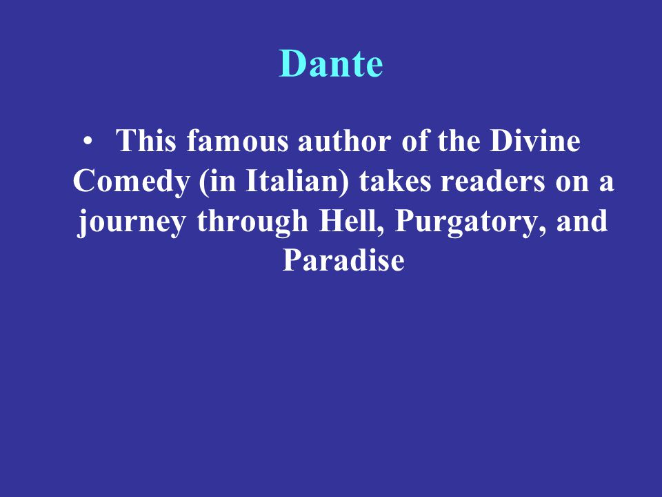 Dante This famous author of the Divine Comedy (in Italian) takes readers on a journey through Hell, Purgatory, and Paradise