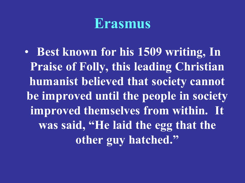Erasmus Best known for his 1509 writing, In Praise of Folly, this leading Christian humanist believed that society cannot be improved until the people