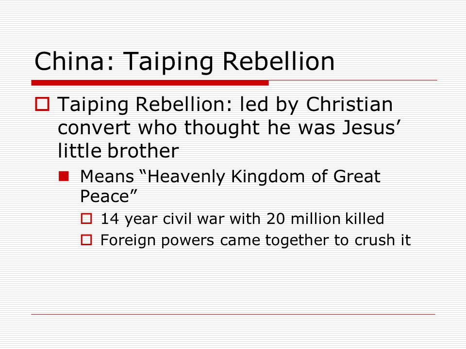 """China: Taiping Rebellion  Taiping Rebellion: led by Christian convert who thought he was Jesus' little brother Means """"Heavenly Kingdom of Great Peace"""