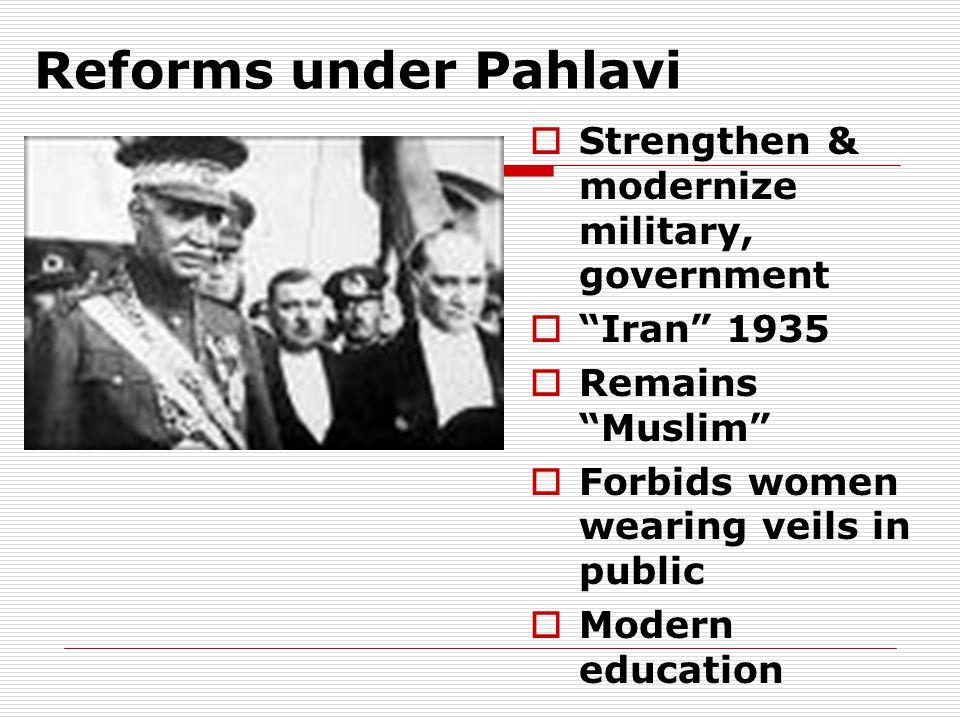 "Reforms under Pahlavi  Strengthen & modernize military, government  ""Iran"" 1935  Remains ""Muslim""  Forbids women wearing veils in public  Modern"