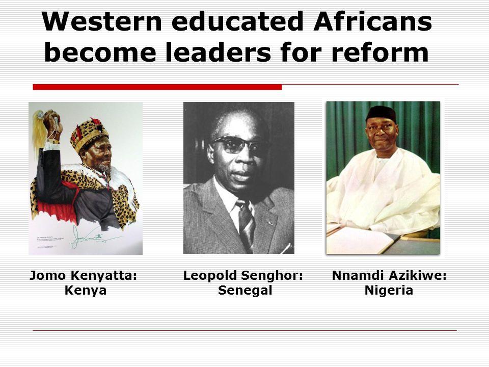 Western educated Africans become leaders for reform Jomo Kenyatta: Kenya Leopold Senghor: Senegal Nnamdi Azikiwe: Nigeria