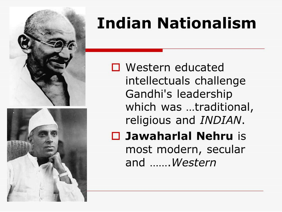 Indian Nationalism  Western educated intellectuals challenge Gandhi's leadership which was …traditional, religious and INDIAN.  Jawaharlal Nehru is