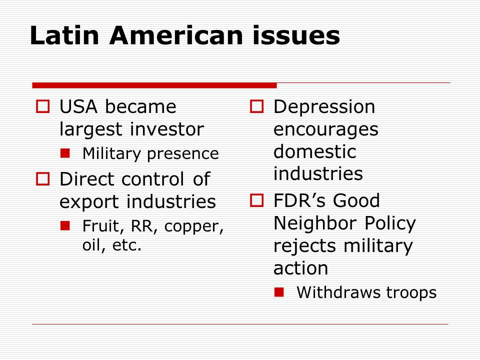 Latin American issues  USA became largest investor Military presence  Direct control of export industries Fruit, RR, copper, oil, etc.  Depression