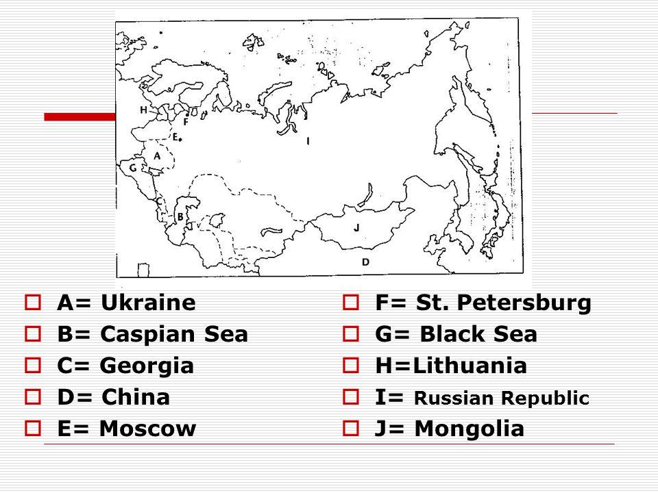  A= Ukraine  B= Caspian Sea  C= Georgia  D= China  E= Moscow  F= St. Petersburg  G= Black Sea  H=Lithuania  I= Russian Republic  J= Mongolia
