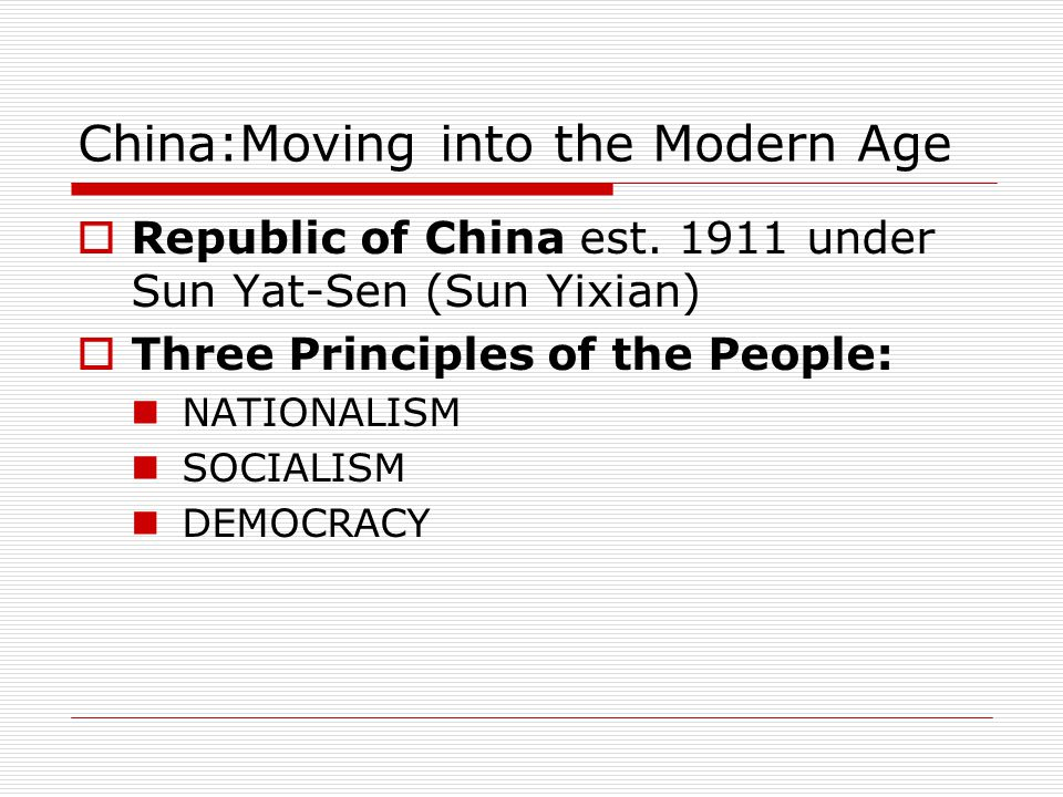 China:Moving into the Modern Age  Republic of China est. 1911 under Sun Yat-Sen (Sun Yixian)  Three Principles of the People: NATIONALISM SOCIALISM