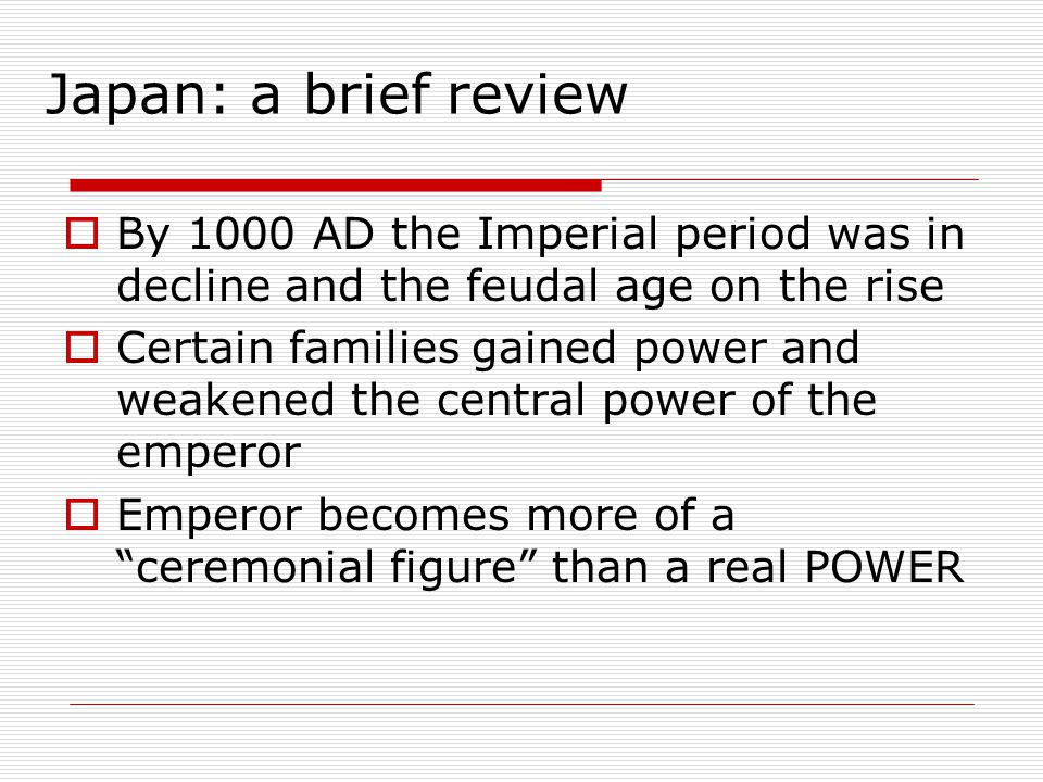 Japan: a brief review  By 1000 AD the Imperial period was in decline and the feudal age on the rise  Certain families gained power and weakened the