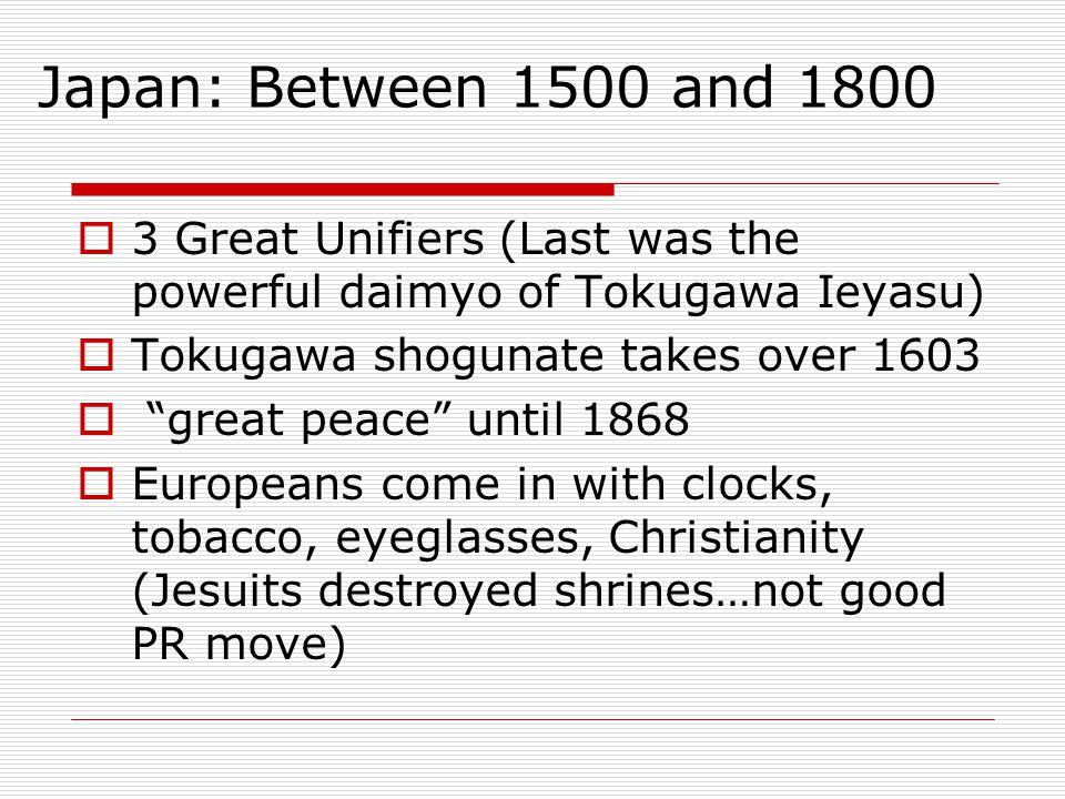 "Japan: Between 1500 and 1800  3 Great Unifiers (Last was the powerful daimyo of Tokugawa Ieyasu)  Tokugawa shogunate takes over 1603  ""great peace"""