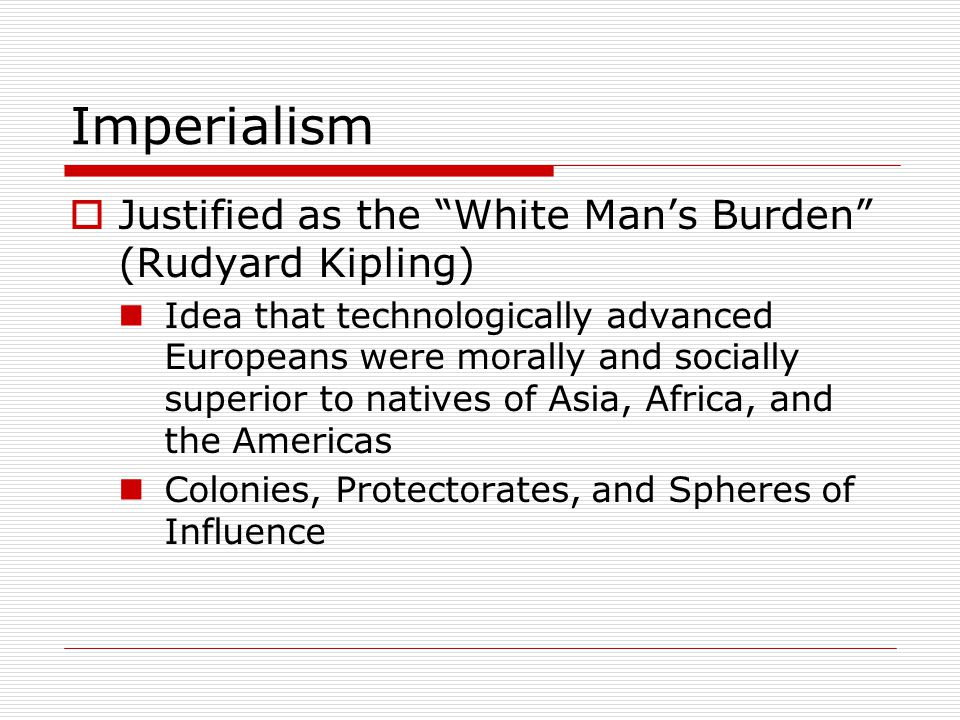 """Imperialism  Justified as the """"White Man's Burden"""" (Rudyard Kipling) Idea that technologically advanced Europeans were morally and socially superior"""