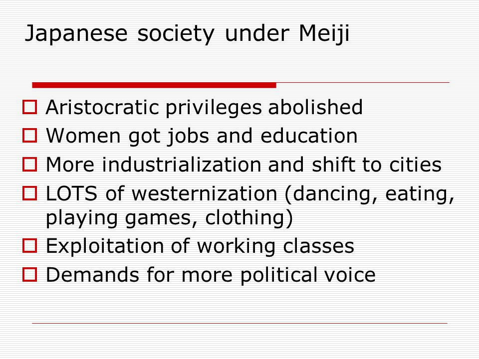 Japanese society under Meiji  Aristocratic privileges abolished  Women got jobs and education  More industrialization and shift to cities  LOTS of