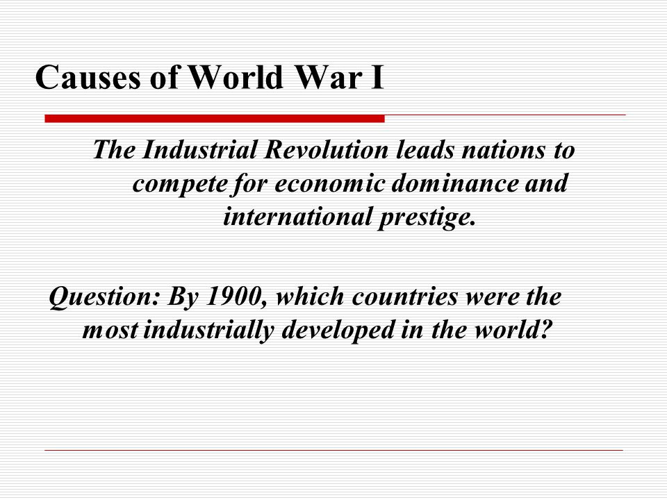 Causes of World War I The Industrial Revolution leads nations to compete for economic dominance and international prestige. Question: By 1900, which c