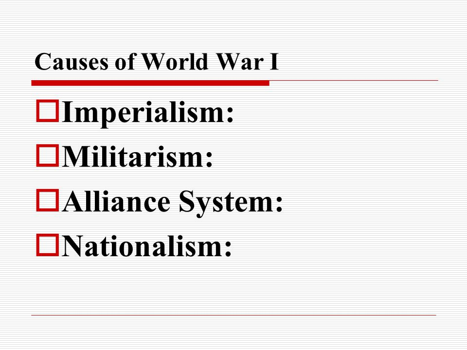 Causes of World War I  Imperialism:  Militarism:  Alliance System:  Nationalism: