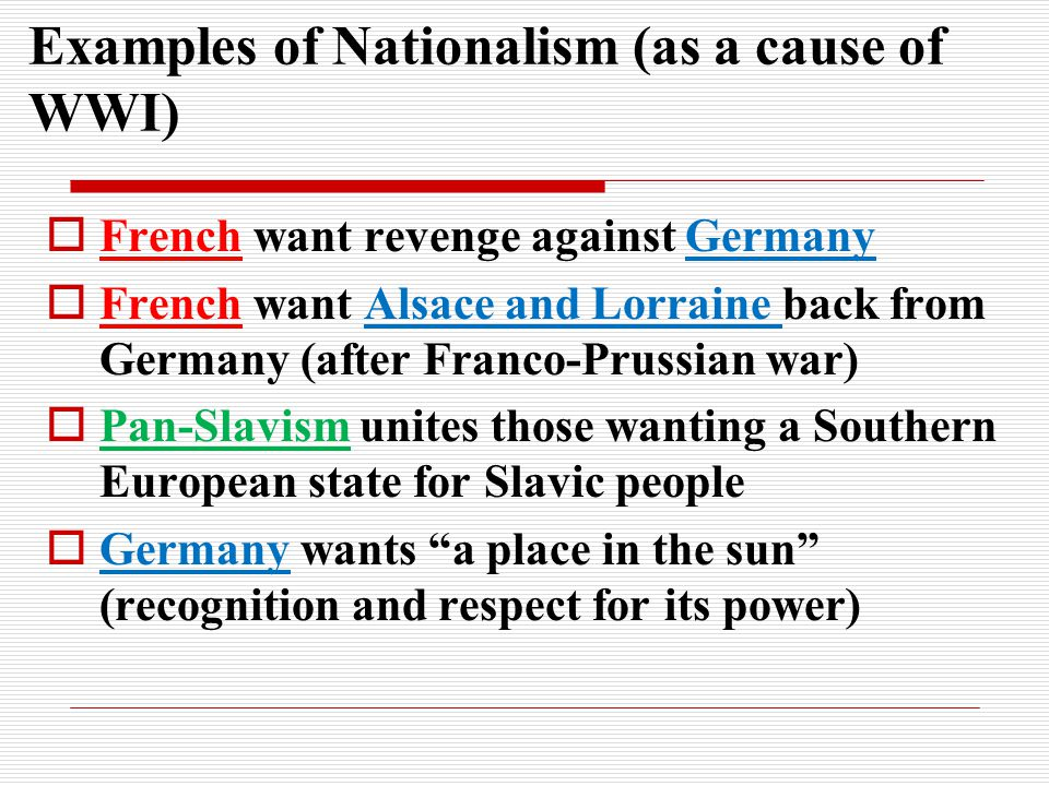 Examples of Nationalism (as a cause of WWI)  French want revenge against Germany  French want Alsace and Lorraine back from Germany (after Franco-Pr