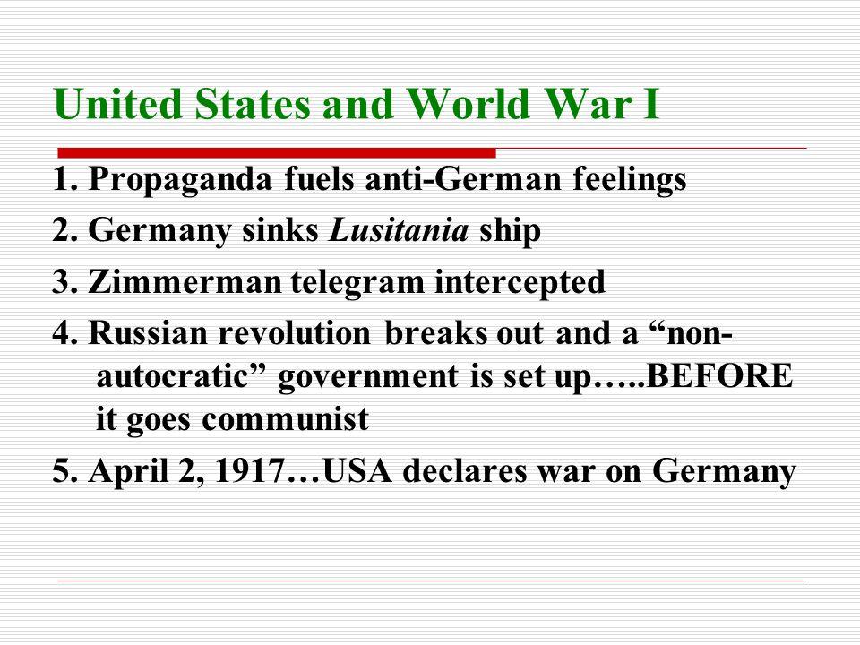 United States and World War I 1. Propaganda fuels anti-German feelings 2. Germany sinks Lusitania ship 3. Zimmerman telegram intercepted 4. Russian re
