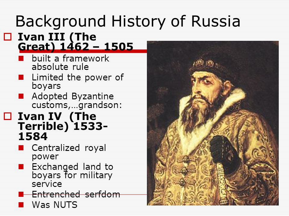 Background History of Russia  Ivan III (The Great) 1462 – 1505 built a framework absolute rule Limited the power of boyars Adopted Byzantine customs,