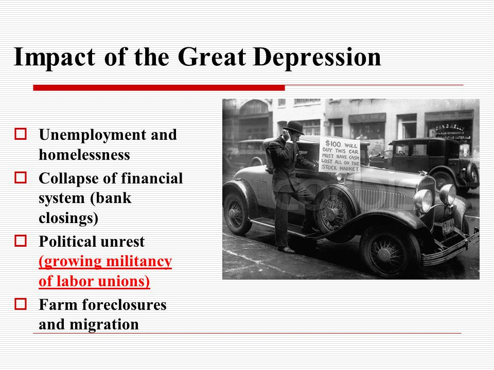 Impact of the Great Depression  Unemployment and homelessness  Collapse of financial system (bank closings)  Political unrest (growing militancy of