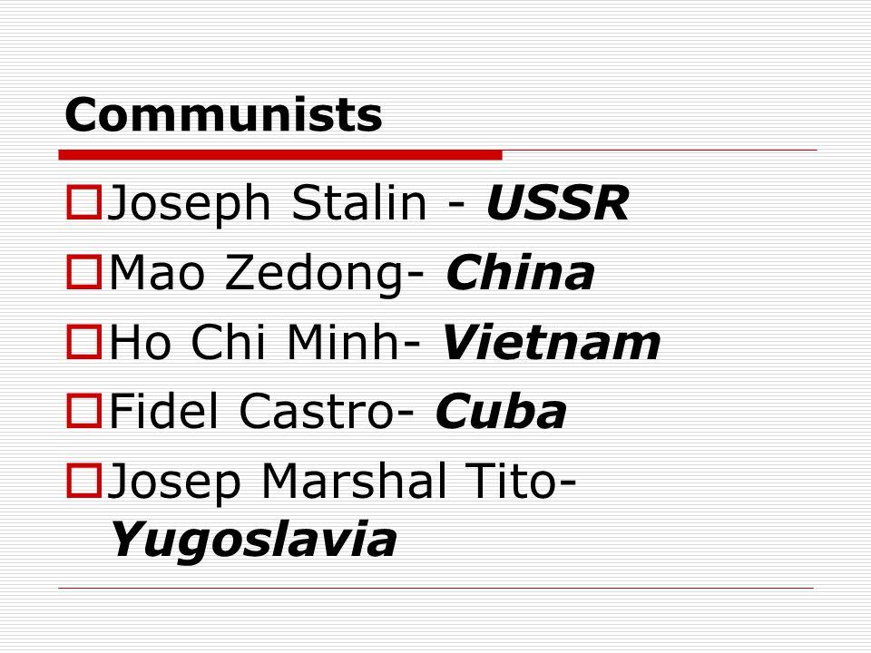 Communists  Joseph Stalin - USSR  Mao Zedong- China  Ho Chi Minh- Vietnam  Fidel Castro- Cuba  Josep Marshal Tito- Yugoslavia