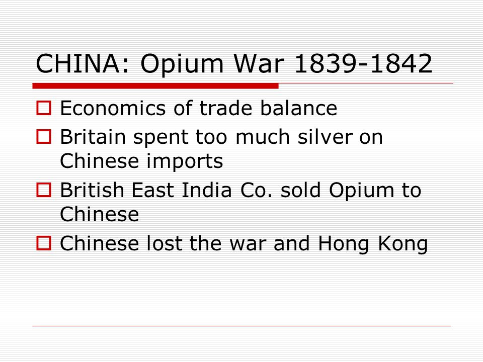 CHINA: Opium War 1839-1842  Economics of trade balance  Britain spent too much silver on Chinese imports  British East India Co. sold Opium to Chin