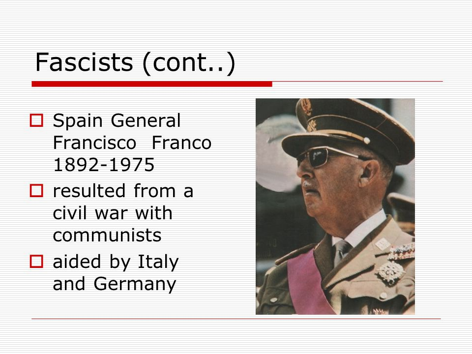 Fascists (cont..)  Spain General Francisco Franco 1892-1975  resulted from a civil war with communists  aided by Italy and Germany