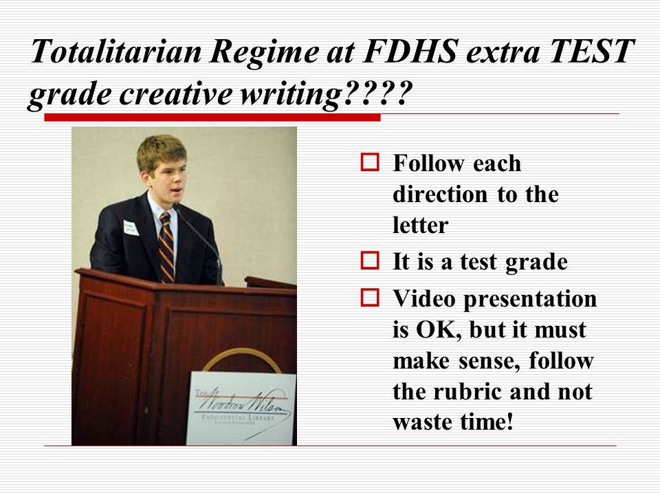 Totalitarian Regime at FDHS extra TEST grade creative writing????  Follow each direction to the letter  It is a test grade  Video presentation is O