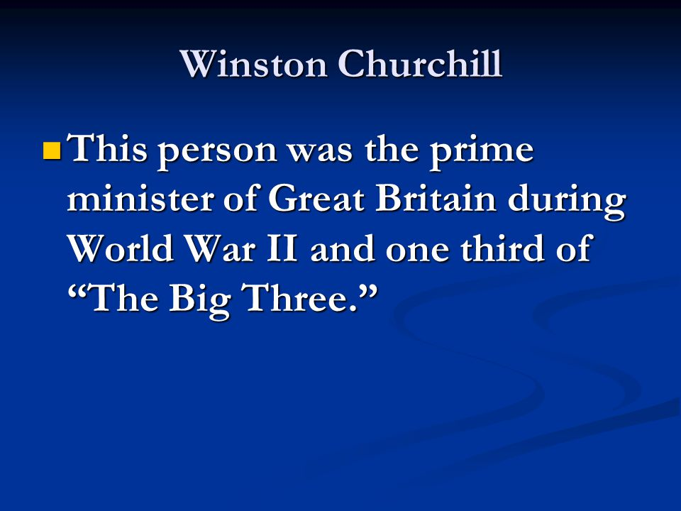 """Winston Churchill This person was the prime minister of Great Britain during World War II and one third of """"The Big Three."""" This person was the prime"""