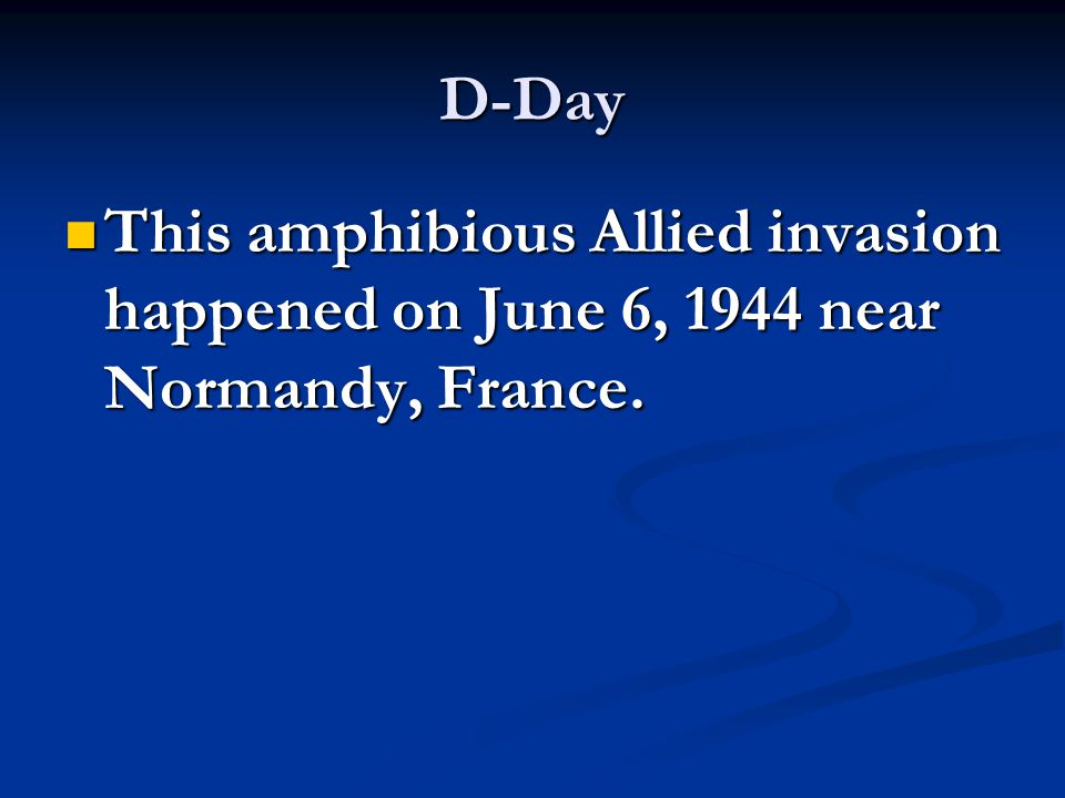 D-Day This amphibious Allied invasion happened on June 6, 1944 near Normandy, France.