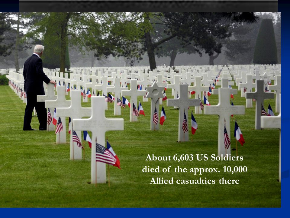 About 6,603 US Soldiers died of the approx. 10,000 Allied casualties there