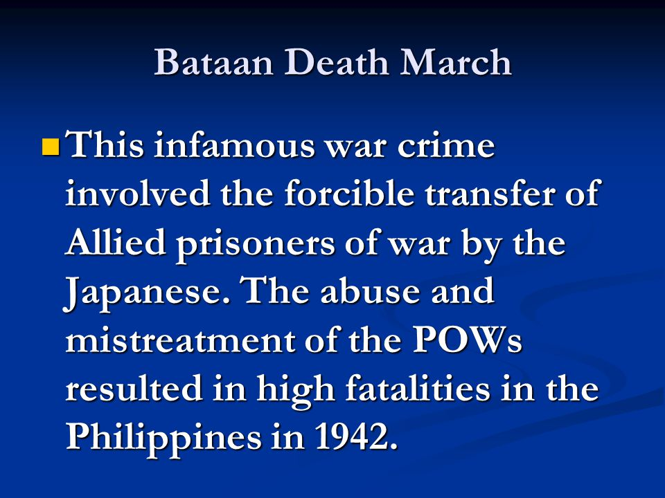 Bataan Death March This infamous war crime involved the forcible transfer of Allied prisoners of war by the Japanese. The abuse and mistreatment of th