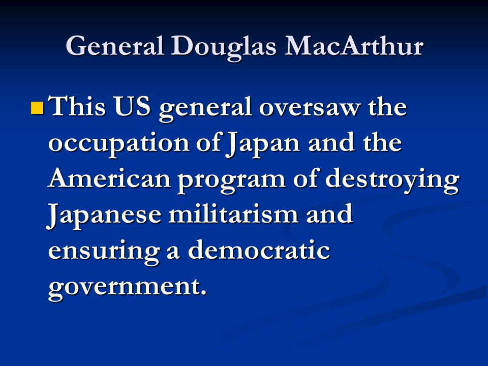 General Douglas MacArthur This US general oversaw the occupation of Japan and the American program of destroying Japanese militarism and ensuring a democratic government.
