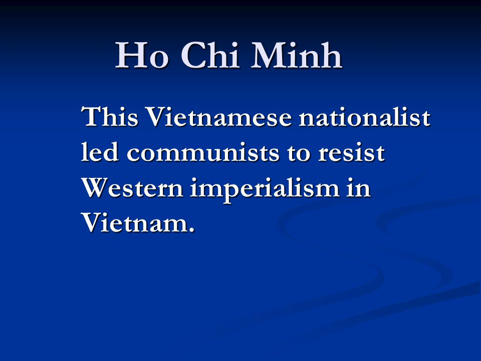 Ho Chi Minh This Vietnamese nationalist led communists to resist Western imperialism in Vietnam.