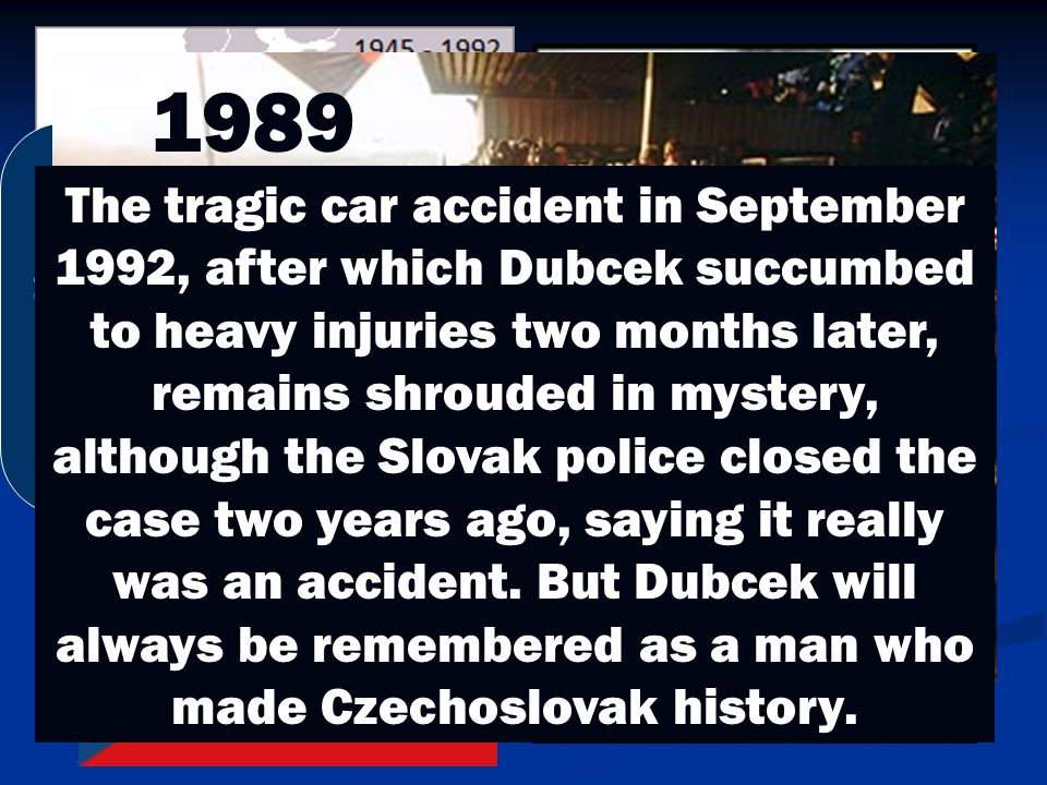 """During this Prague Spring,….what we need to create is """"socialism with a human face"""" 1989 The tragic car accident in September 1992, after which Dubcek"""