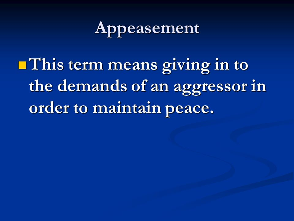 Appeasement This term means giving in to the demands of an aggressor in order to maintain peace.