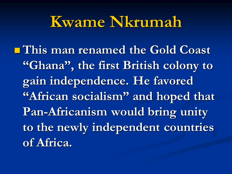 "Kwame Nkrumah This man renamed the Gold Coast ""Ghana"", the first British colony to gain independence. He favored ""African socialism"" and hoped that Pa"