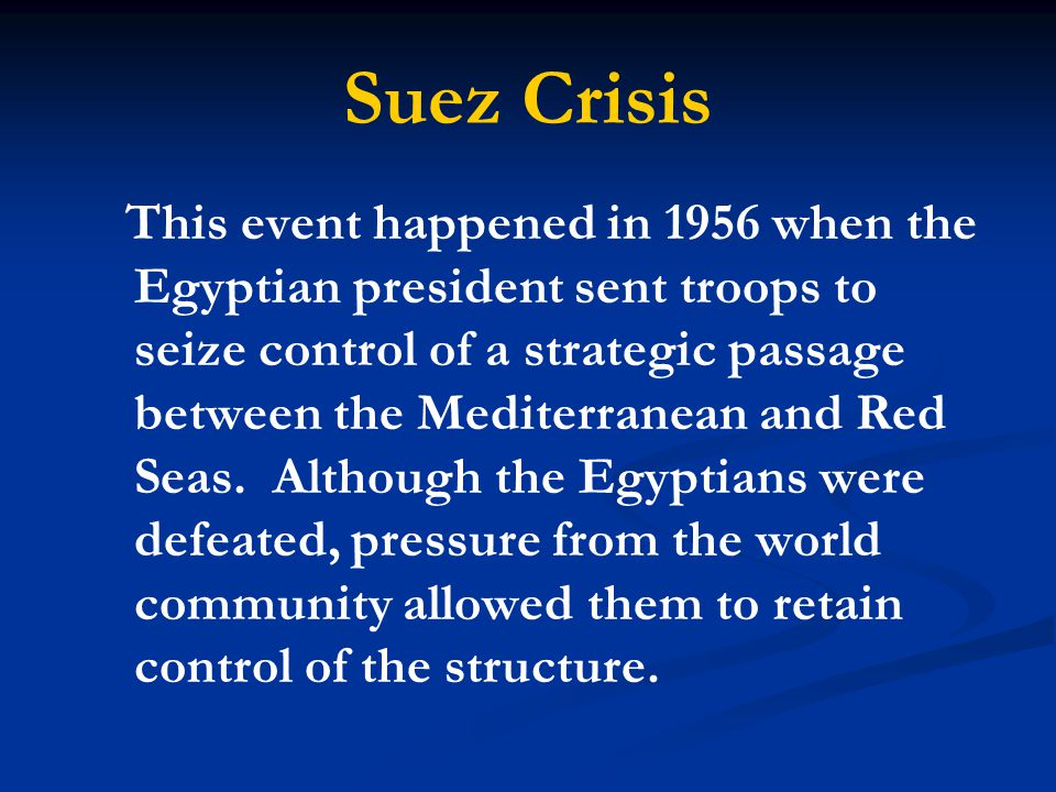 Suez Crisis This event happened in 1956 when the Egyptian president sent troops to seize control of a strategic passage between the Mediterranean and