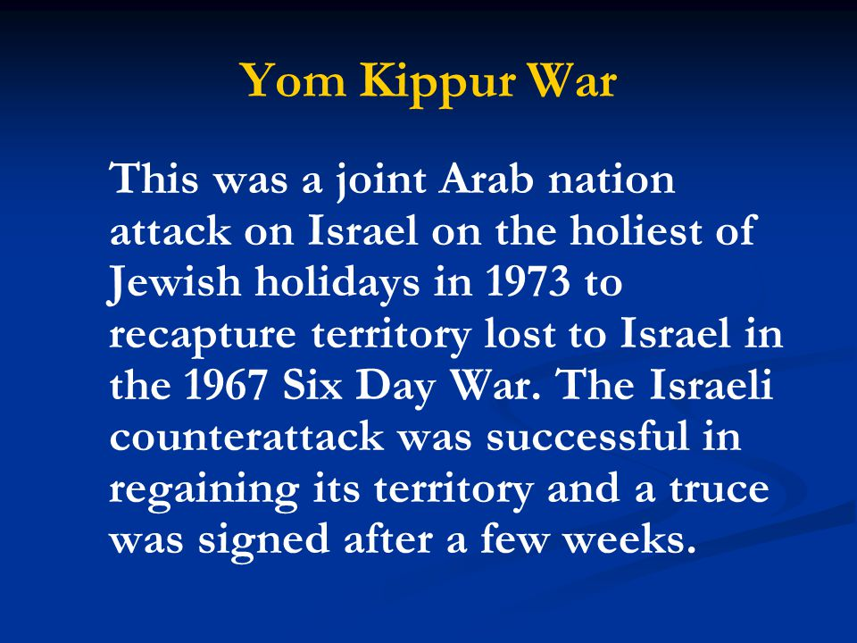 Yom Kippur War This was a joint Arab nation attack on Israel on the holiest of Jewish holidays in 1973 to recapture territory lost to Israel in the 19