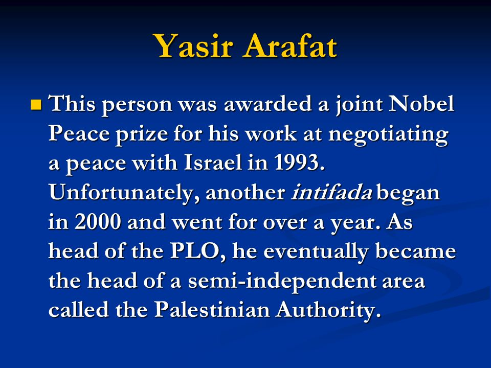 Yasir Arafat This person was awarded a joint Nobel Peace prize for his work at negotiating a peace with Israel in 1993. Unfortunately, another intifad