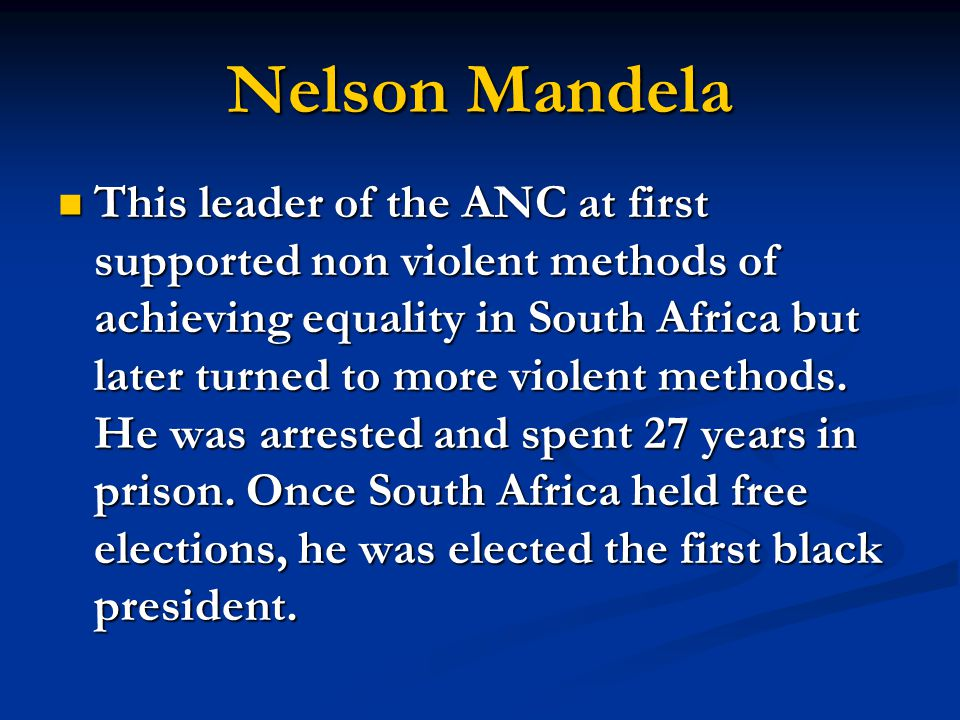 Nelson Mandela This leader of the ANC at first supported non violent methods of achieving equality in South Africa but later turned to more violent me