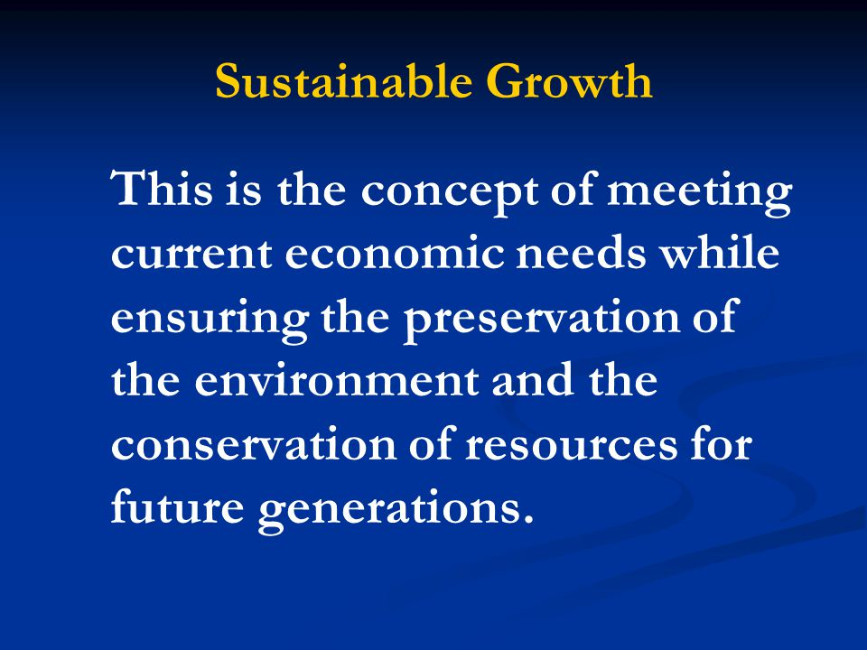 Sustainable Growth This is the concept of meeting current economic needs while ensuring the preservation of the environment and the conservation of re