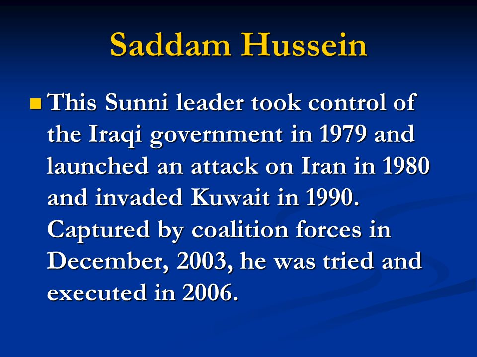 Saddam Hussein This Sunni leader took control of the Iraqi government in 1979 and launched an attack on Iran in 1980 and invaded Kuwait in 1990. Captu
