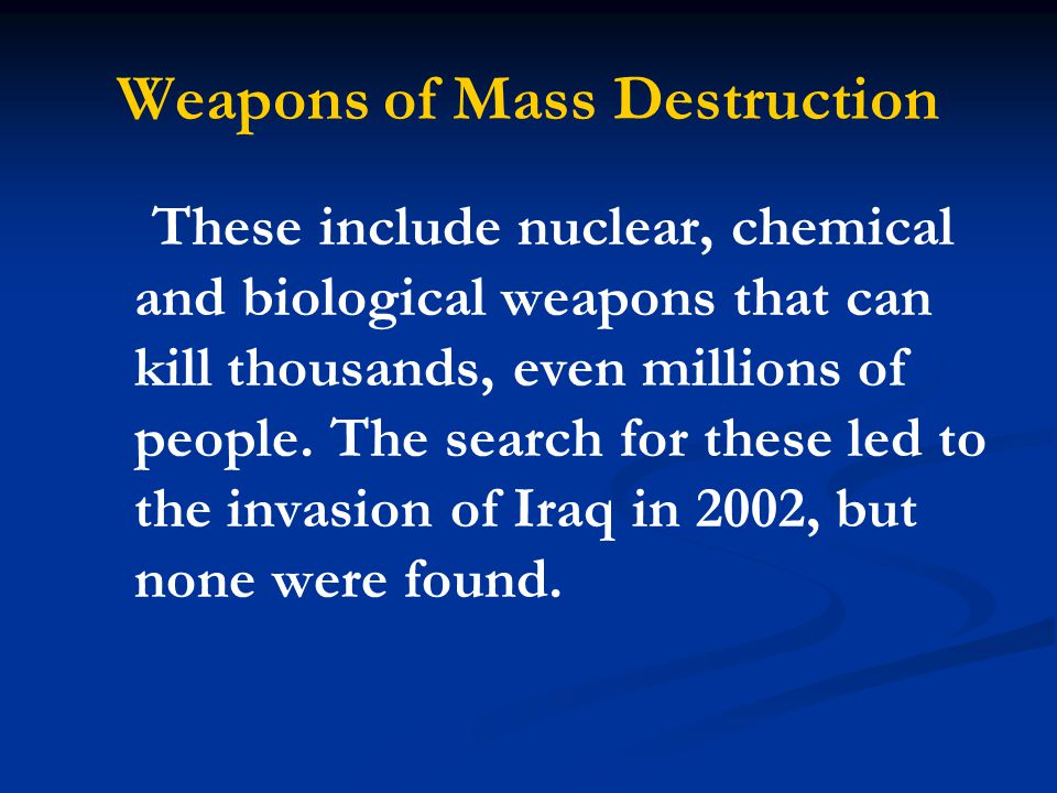 Weapons of Mass Destruction These include nuclear, chemical and biological weapons that can kill thousands, even millions of people. The search for th